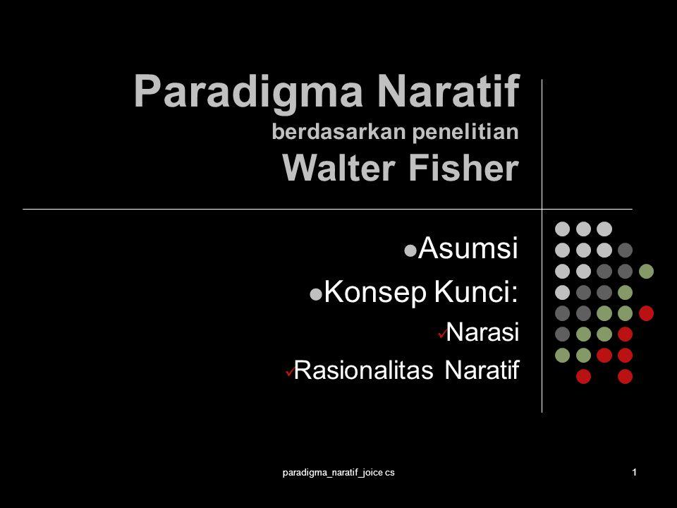paradigma_naratif_joice cs1 Paradigma Naratif berdasarkan penelitian Walter Fisher Asumsi Konsep Kunci: Narasi Rasionalitas Naratif