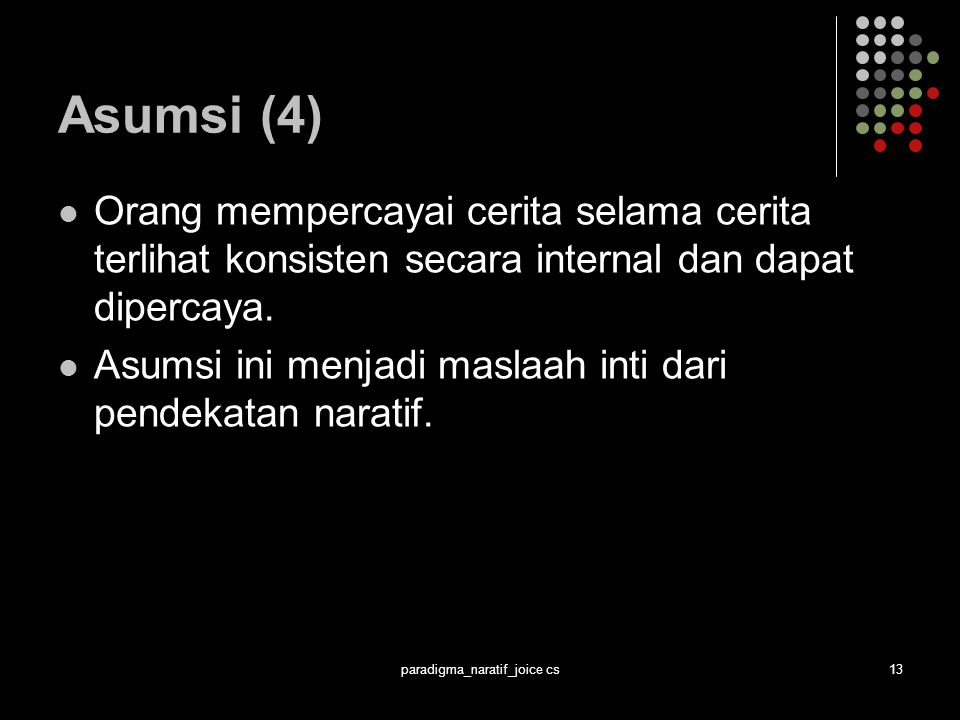 paradigma_naratif_joice cs13 Asumsi (4) Orang mempercayai cerita selama cerita terlihat konsisten secara internal dan dapat dipercaya.