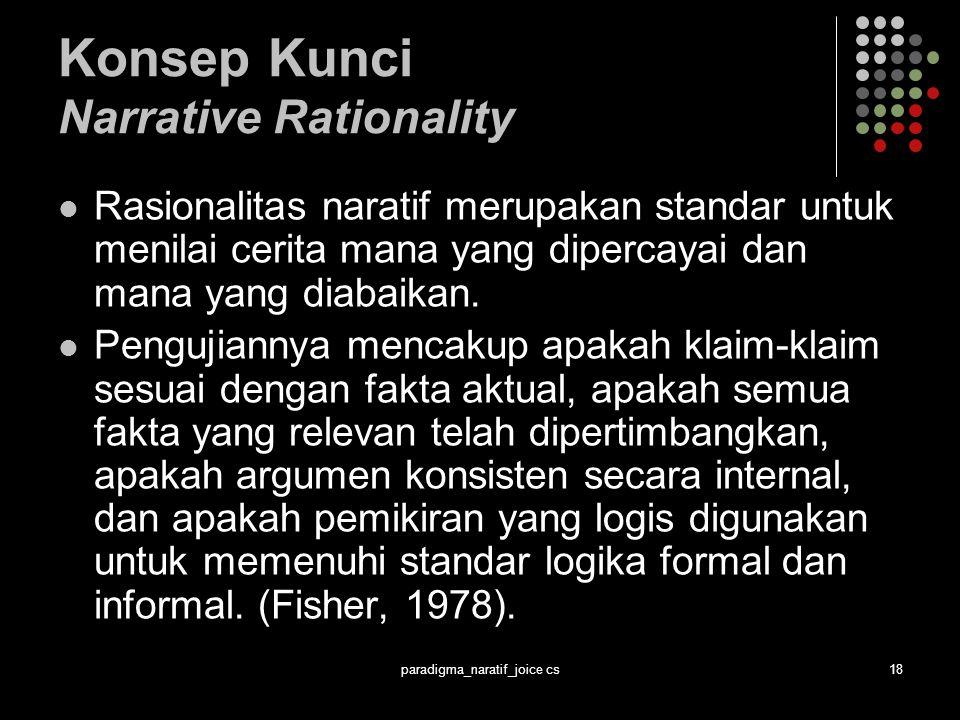 paradigma_naratif_joice cs18 Konsep Kunci Narrative Rationality Rasionalitas naratif merupakan standar untuk menilai cerita mana yang dipercayai dan mana yang diabaikan.