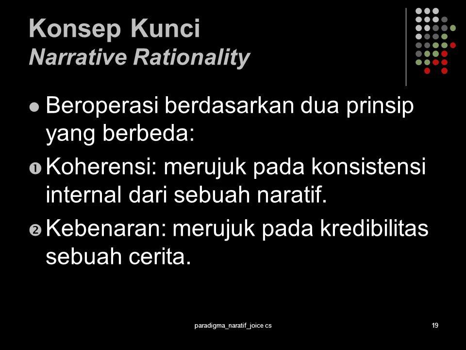 paradigma_naratif_joice cs19 Konsep Kunci Narrative Rationality Beroperasi berdasarkan dua prinsip yang berbeda:  Koherensi: merujuk pada konsistensi internal dari sebuah naratif.