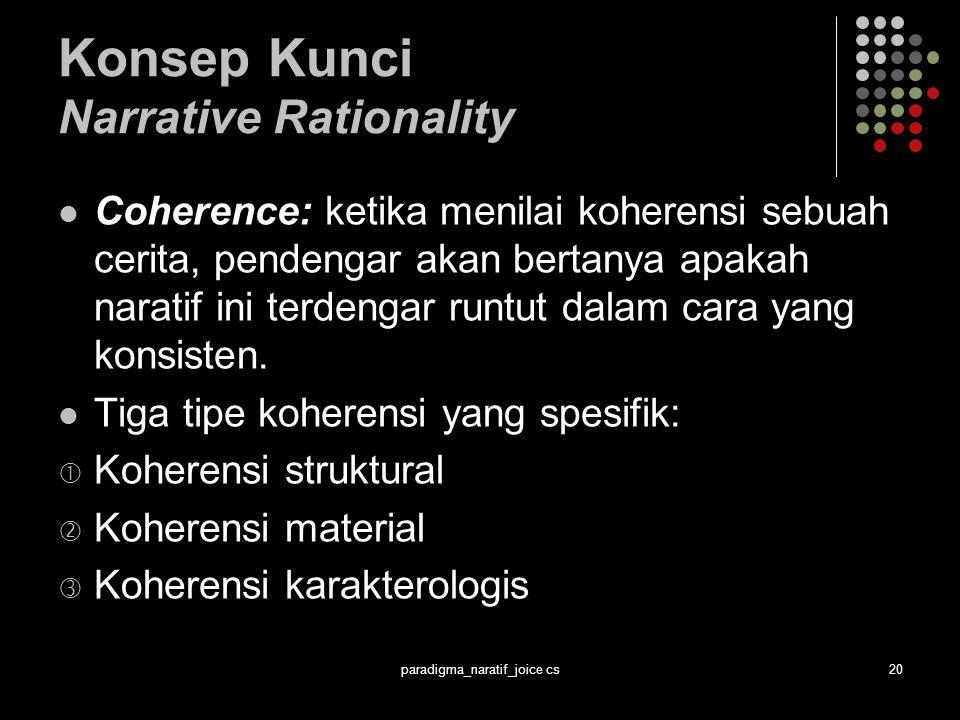 paradigma_naratif_joice cs20 Konsep Kunci Narrative Rationality Coherence: ketika menilai koherensi sebuah cerita, pendengar akan bertanya apakah naratif ini terdengar runtut dalam cara yang konsisten.