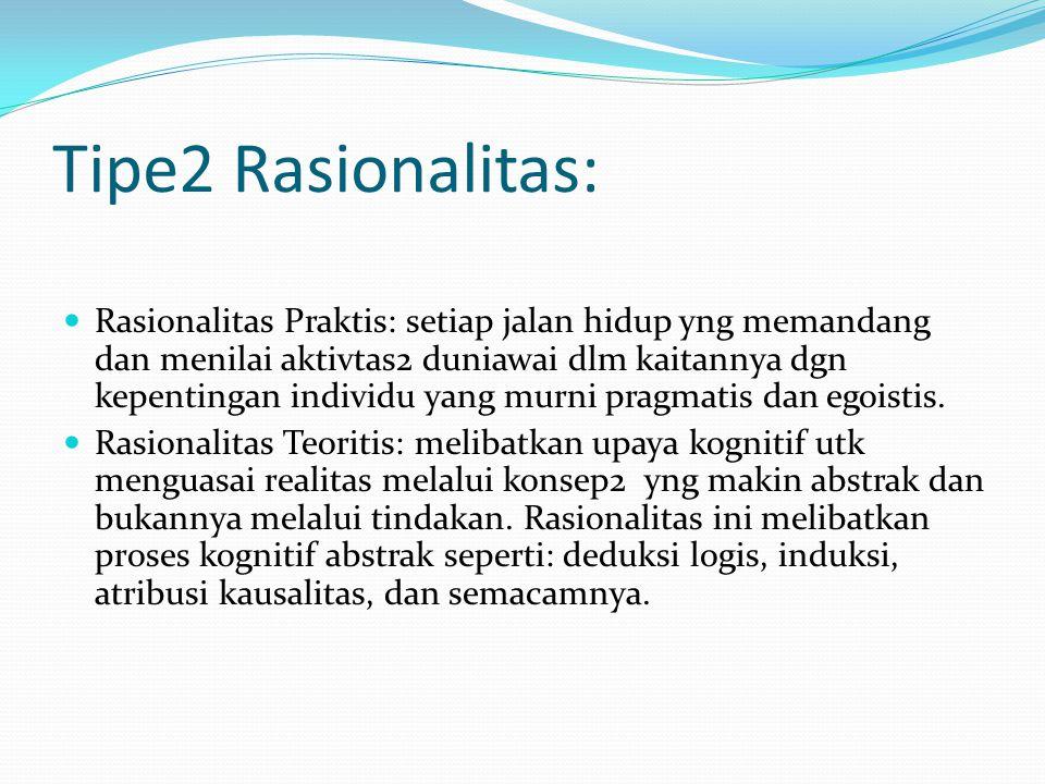 Tipe2 Rasionalitas: Rasionalitas Praktis: setiap jalan hidup yng memandang dan menilai aktivtas2 duniawai dlm kaitannya dgn kepentingan individu yang
