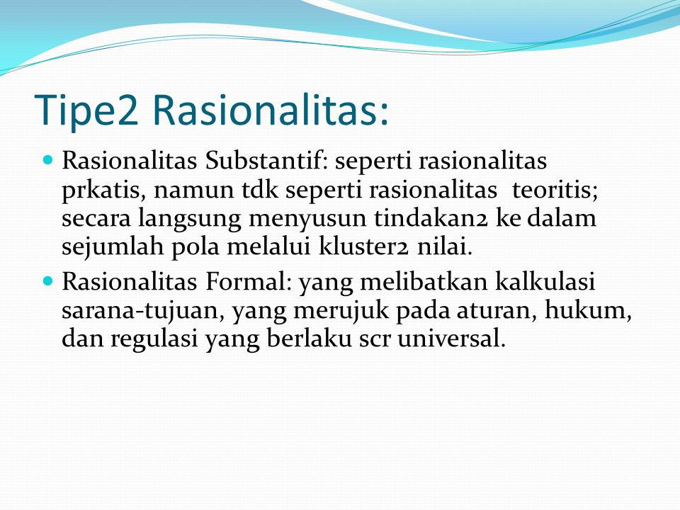 Tipe2 Rasionalitas: Rasionalitas Substantif: seperti rasionalitas prkatis, namun tdk seperti rasionalitas teoritis; secara langsung menyusun tindakan2