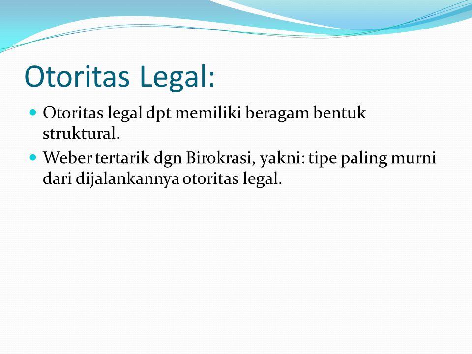 Otoritas Legal: Otoritas legal dpt memiliki beragam bentuk struktural. Weber tertarik dgn Birokrasi, yakni: tipe paling murni dari dijalankannya otori