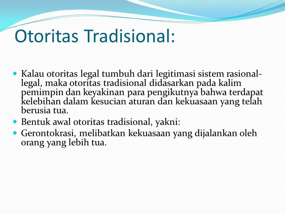 Otoritas Tradisional: Kalau otoritas legal tumbuh dari legitimasi sistem rasional- legal, maka otoritas tradisional didasarkan pada kalim pemimpin dan