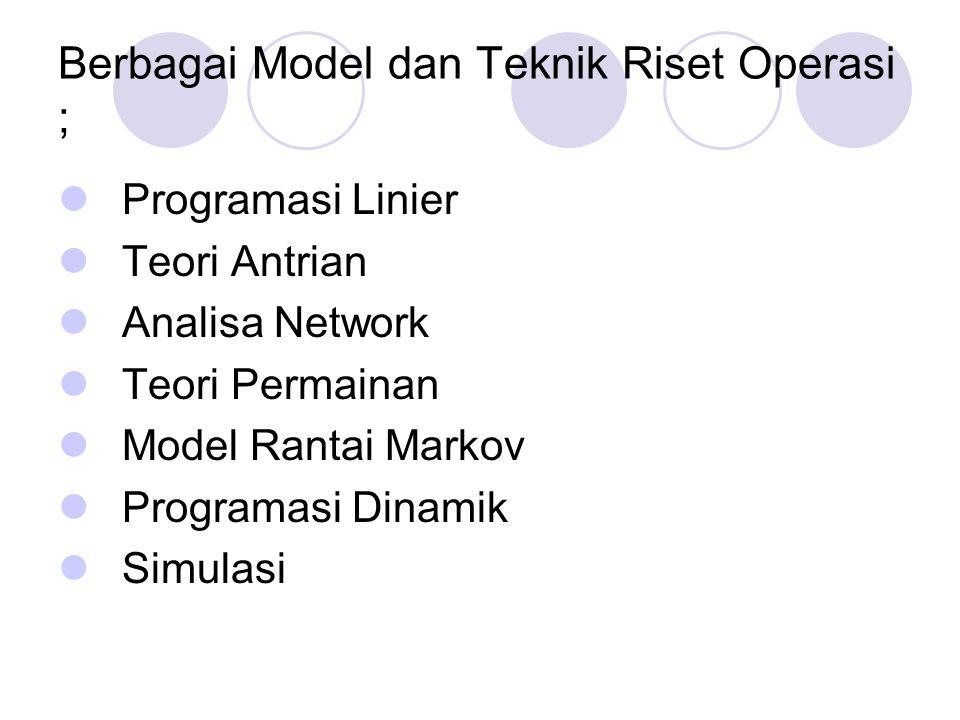 Berbagai Model dan Teknik Riset Operasi ; Programasi Linier Teori Antrian Analisa Network Teori Permainan Model Rantai Markov Programasi Dinamik Simul