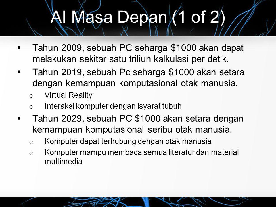 AI Masa Depan (1 of 2)  Tahun 2009, sebuah PC seharga $1000 akan dapat melakukan sekitar satu triliun kalkulasi per detik.  Tahun 2019, sebuah Pc se