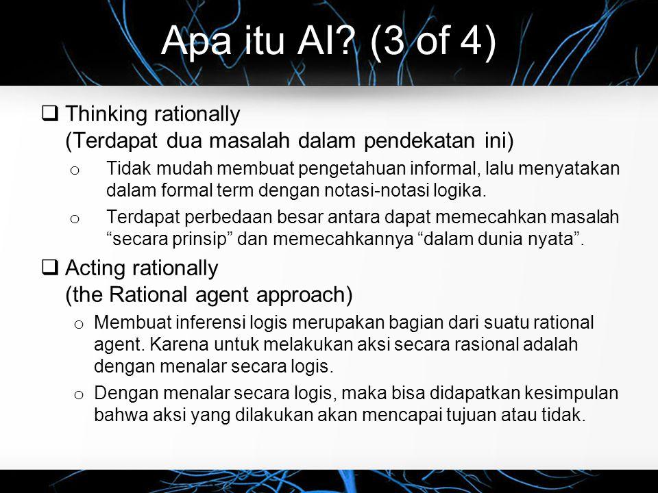 Apa itu AI? (3 of 4)  Thinking rationally (Terdapat dua masalah dalam pendekatan ini) o Tidak mudah membuat pengetahuan informal, lalu menyatakan dal
