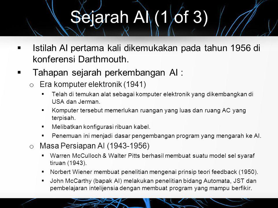 Sejarah AI (1 of 3)  Istilah AI pertama kali dikemukakan pada tahun 1956 di konferensi Darthmouth.  Tahapan sejarah perkembangan AI : o Era komputer