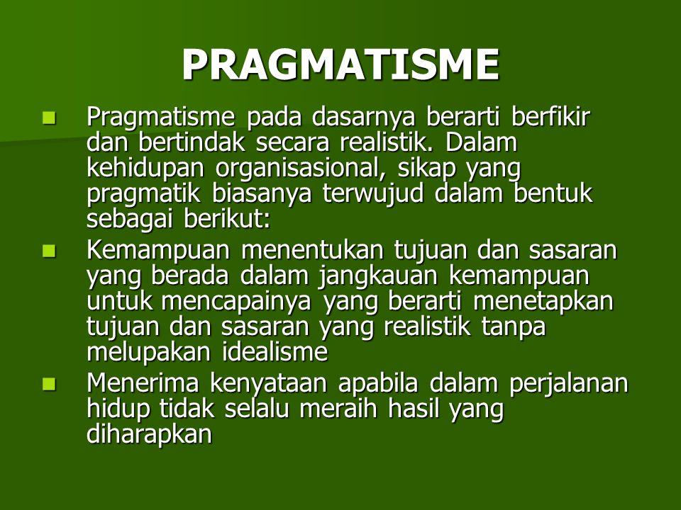 PRAGMATISME Pragmatisme pada dasarnya berarti berfikir dan bertindak secara realistik. Dalam kehidupan organisasional, sikap yang pragmatik biasanya t