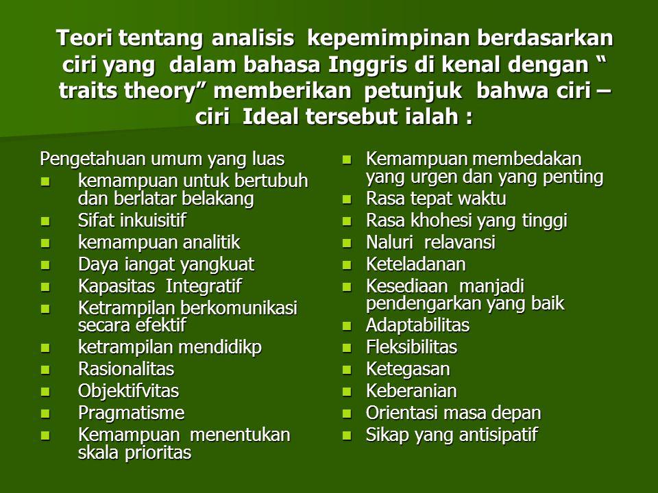 """Teori tentang analisis kepemimpinan berdasarkan ciri yang dalam bahasa Inggris di kenal dengan """" traits theory"""" memberikan petunjuk bahwa ciri – ciri"""