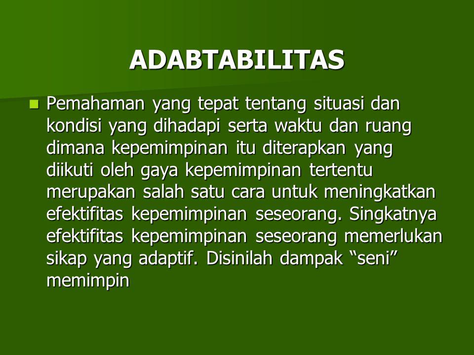 ADABTABILITAS Pemahaman yang tepat tentang situasi dan kondisi yang dihadapi serta waktu dan ruang dimana kepemimpinan itu diterapkan yang diikuti ole