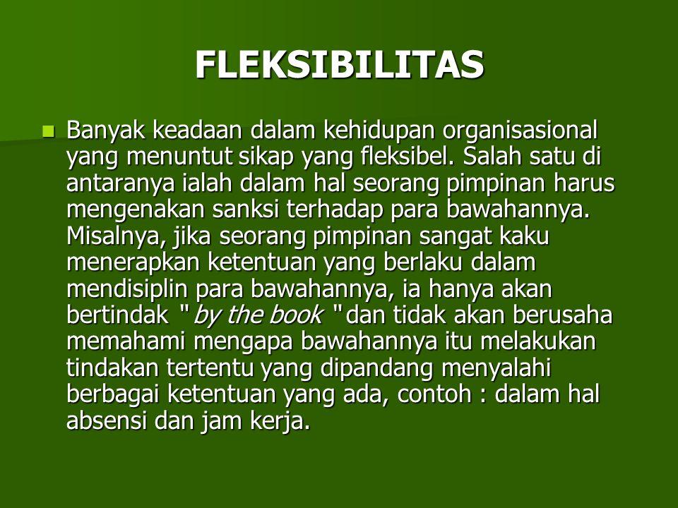 FLEKSIBILITAS Banyak keadaan dalam kehidupan organisasional yang menuntut sikap yang fleksibel. Salah satu di antaranya ialah dalam hal seorang pimpin
