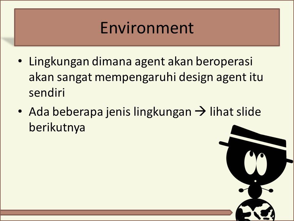 Environment Lingkungan dimana agent akan beroperasi akan sangat mempengaruhi design agent itu sendiri Ada beberapa jenis lingkungan  lihat slide beri
