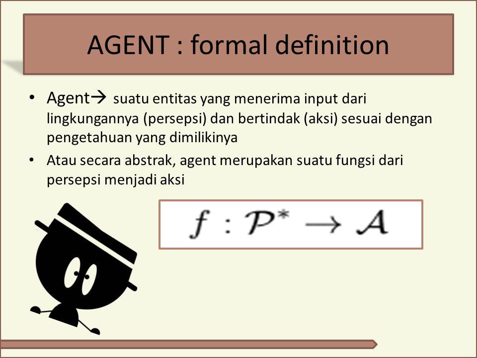 AGENT : formal definition Agent  suatu entitas yang menerima input dari lingkungannya (persepsi) dan bertindak (aksi) sesuai dengan pengetahuan yang