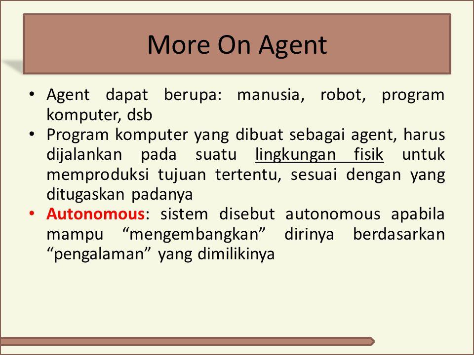 More On Agent Agent dapat berupa: manusia, robot, program komputer, dsb Program komputer yang dibuat sebagai agent, harus dijalankan pada suatu lingku
