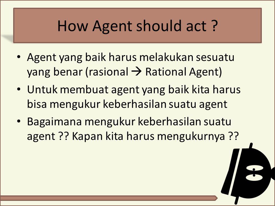 How Agent should act ? Agent yang baik harus melakukan sesuatu yang benar (rasional  Rational Agent) Untuk membuat agent yang baik kita harus bisa me
