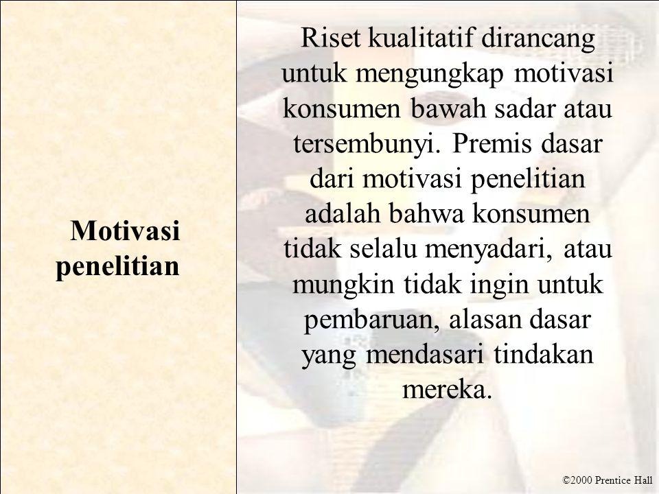 ©2000 Prentice Hall Motivasi penelitian Riset kualitatif dirancang untuk mengungkap motivasi konsumen bawah sadar atau tersembunyi. Premis dasar dari