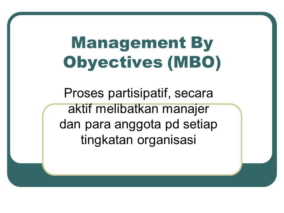 Management By Obyectives (MBO) Proses partisipatif, secara aktif melibatkan manajer dan para anggota pd setiap tingkatan organisasi