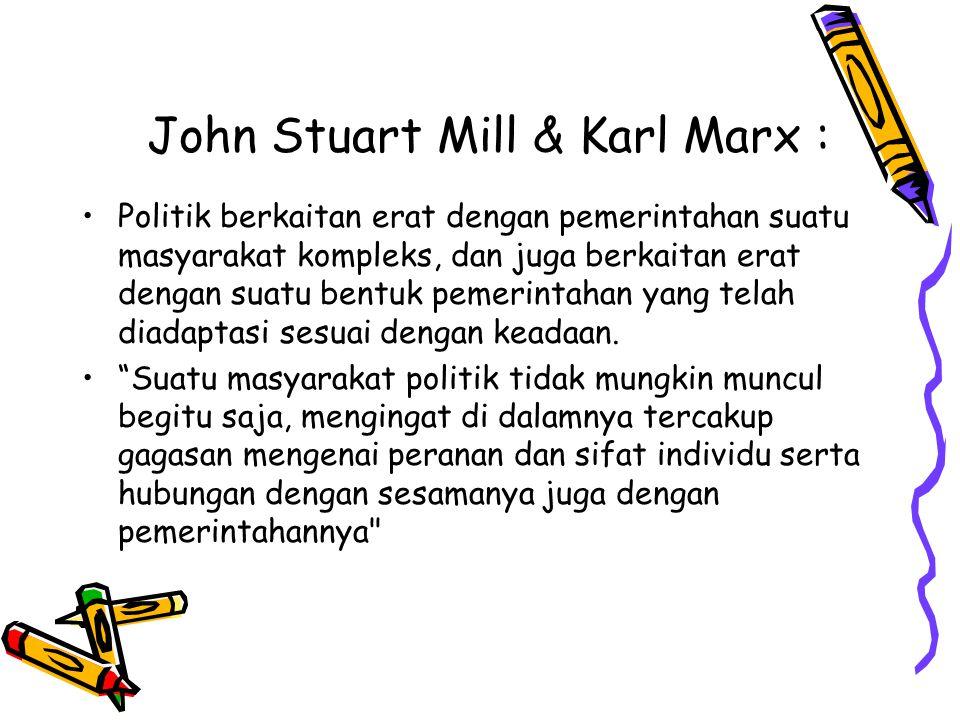 John Stuart Mill & Karl Marx : Politik berkaitan erat dengan pemerintahan suatu masyarakat kompleks, dan juga berkaitan erat dengan suatu bentuk pemer