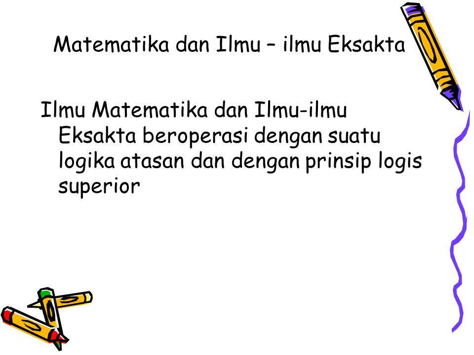 Matematika dan Ilmu – ilmu Eksakta Ilmu Matematika dan Ilmu-ilmu Eksakta beroperasi dengan suatu logika atasan dan dengan prinsip logis superior
