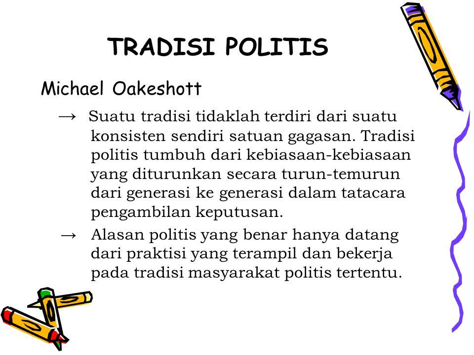TRADISI POLITIS Michael Oakeshott → Suatu tradisi tidaklah terdiri dari suatu konsisten sendiri satuan gagasan. Tradisi politis tumbuh dari kebiasaan-