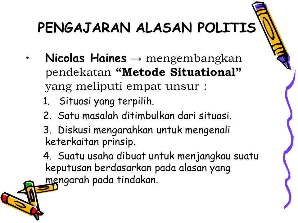"""PENGAJARAN ALASAN POLITIS Nicolas Haines → mengembangkan pendekatan """"Metode Situational"""" yang meliputi empat unsur : 1. Situasi yang terpilih. 2. Satu"""
