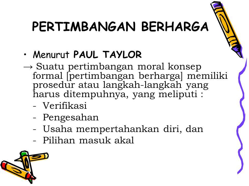 PERTIMBANGAN BERHARGA Menurut PAUL TAYLOR → Suatu pertimbangan moral konsep formal [pertimbangan berharga] memiliki prosedur atau langkah-langkah yang