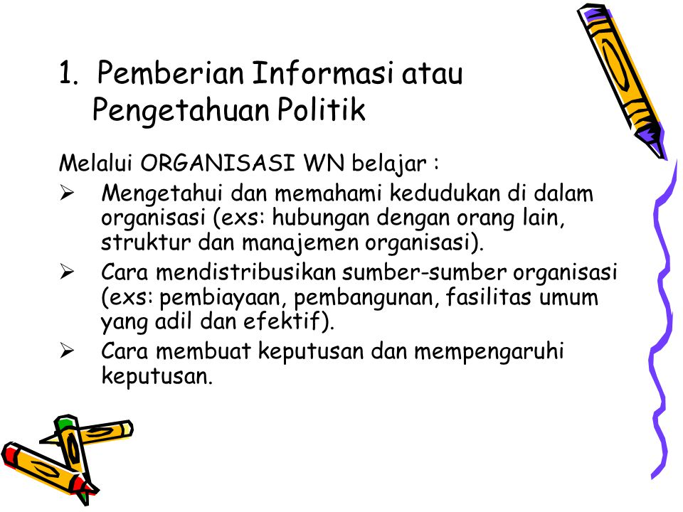 1. Pemberian Informasi atau Pengetahuan Politik Melalui ORGANISASI WN belajar :  Mengetahui dan memahami kedudukan di dalam organisasi (exs: hubungan