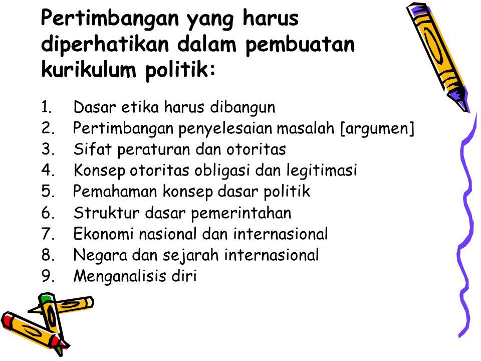 Pertimbangan yang harus diperhatikan dalam pembuatan kurikulum politik: 1.Dasar etika harus dibangun 2.Pertimbangan penyelesaian masalah [argumen] 3.S