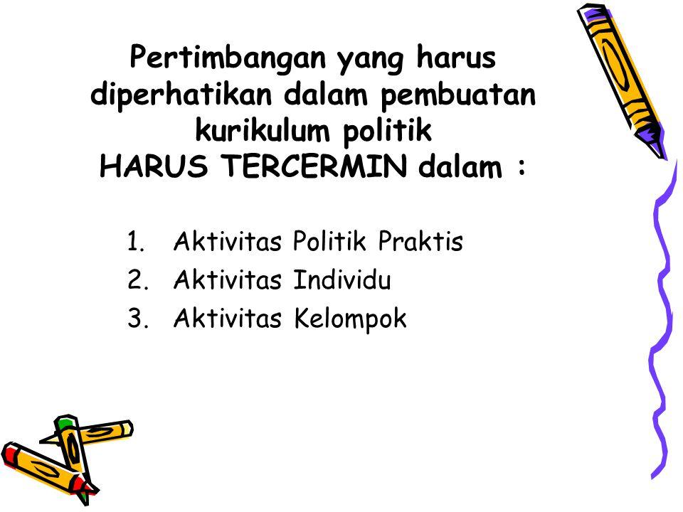 Pertimbangan yang harus diperhatikan dalam pembuatan kurikulum politik HARUS TERCERMIN dalam : 1.Aktivitas Politik Praktis 2.Aktivitas Individu 3.Akti