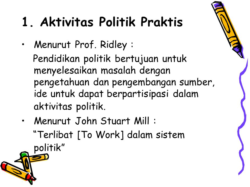 1. Aktivitas Politik Praktis Menurut Prof. Ridley : Pendidikan politik bertujuan untuk menyelesaikan masalah dengan pengetahuan dan pengembangan sumbe