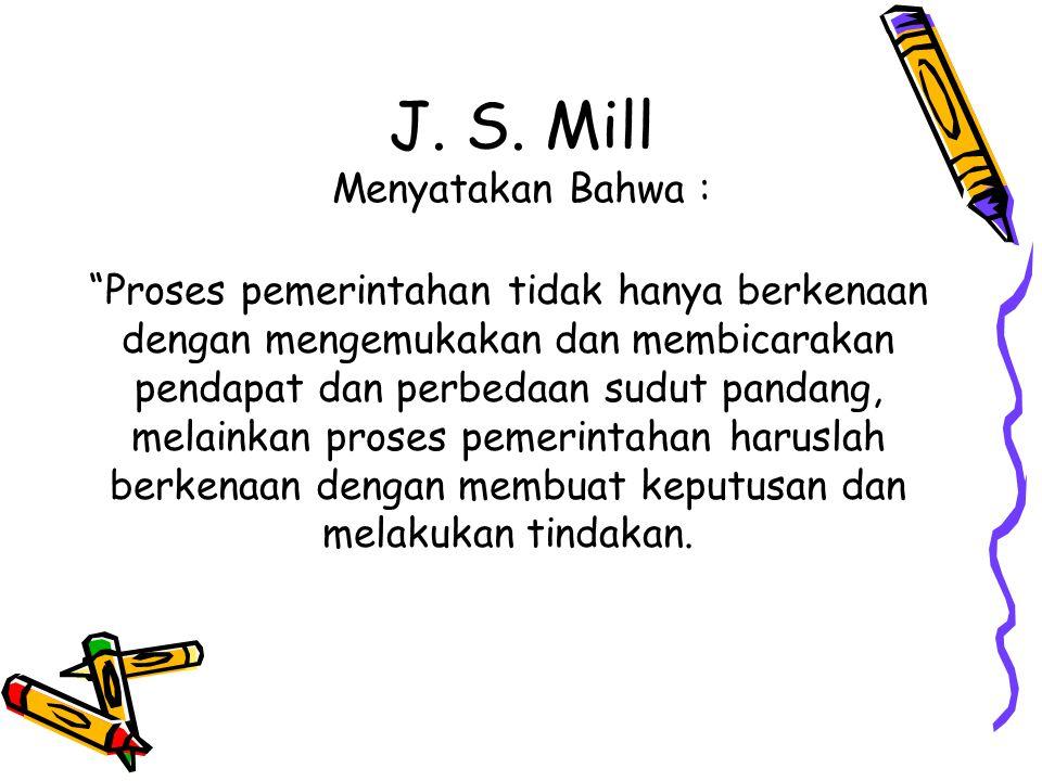 """J. S. Mill Menyatakan Bahwa : """"Proses pemerintahan tidak hanya berkenaan dengan mengemukakan dan membicarakan pendapat dan perbedaan sudut pandang, me"""