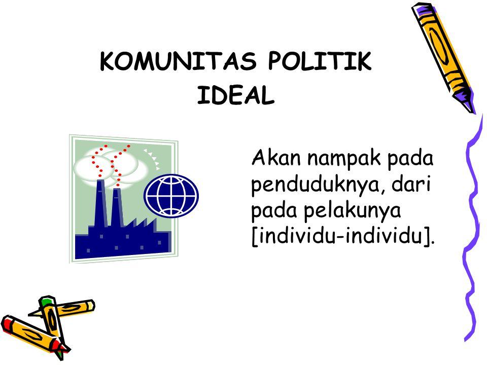 KOMUNITAS POLITIK IDEAL Akan nampak pada penduduknya, dari pada pelakunya [individu-individu].