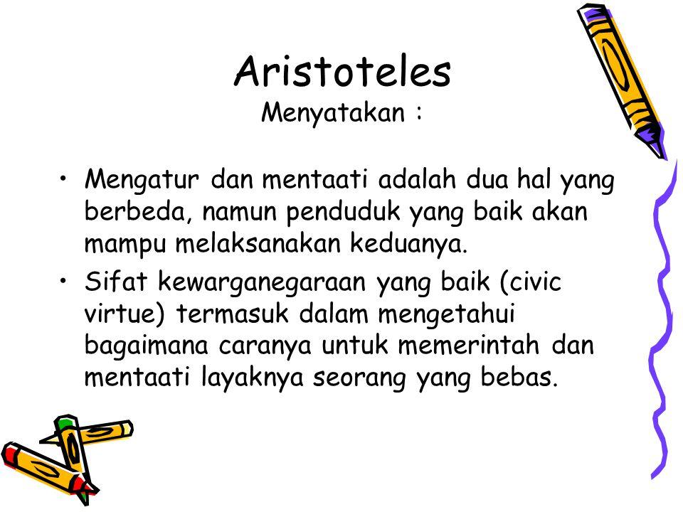 Aristoteles Menyatakan : Mengatur dan mentaati adalah dua hal yang berbeda, namun penduduk yang baik akan mampu melaksanakan keduanya. Sifat kewargane