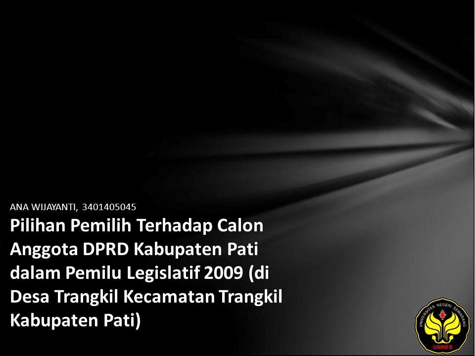 ANA WIJAYANTI, 3401405045 Pilihan Pemilih Terhadap Calon Anggota DPRD Kabupaten Pati dalam Pemilu Legislatif 2009 (di Desa Trangkil Kecamatan Trangkil Kabupaten Pati)