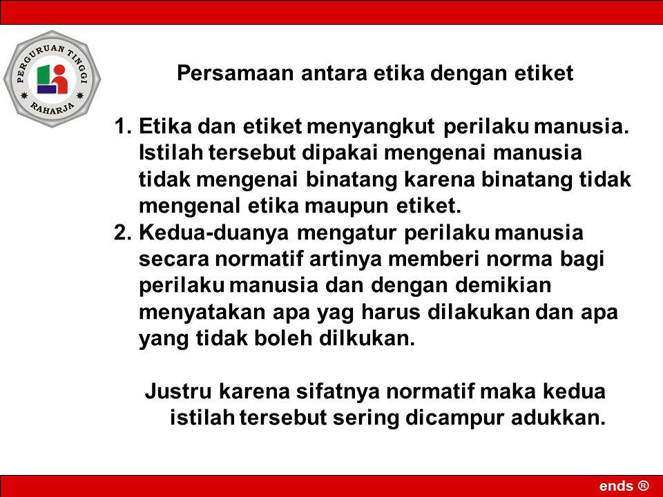 ends ® Persamaan antara etika dengan etiket 1.Etika dan etiket menyangkut perilaku manusia. Istilah tersebut dipakai mengenai manusia tidak mengenai b