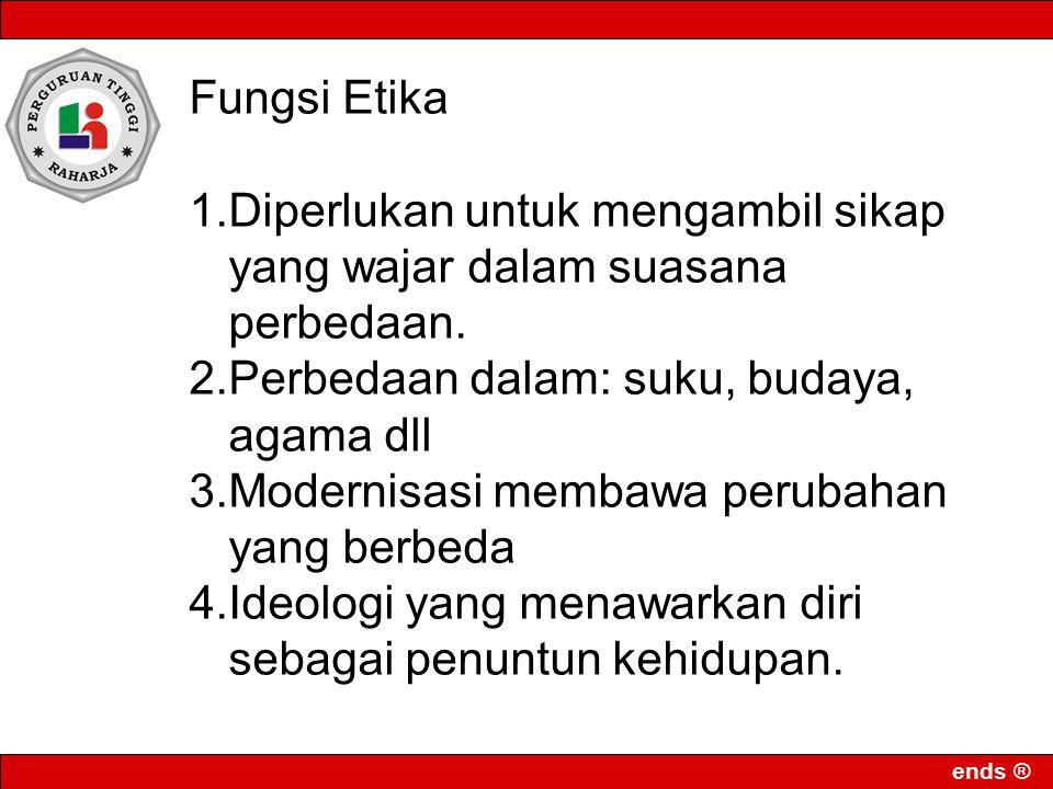 ends ® Fungsi Etika 1.Diperlukan untuk mengambil sikap yang wajar dalam suasana perbedaan.
