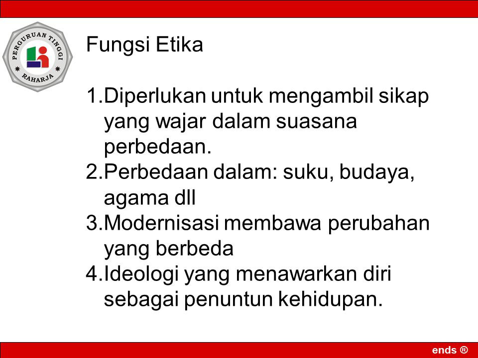 ends ® Fungsi Etika 1.Diperlukan untuk mengambil sikap yang wajar dalam suasana perbedaan. 2.Perbedaan dalam: suku, budaya, agama dll 3.Modernisasi me