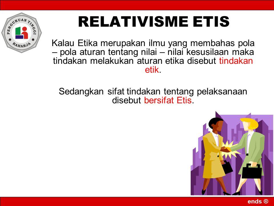 ends ® RELATIVISME ETIS Kalau Etika merupakan ilmu yang membahas pola – pola aturan tentang nilai – nilai kesusilaan maka tindakan melakukan aturan et