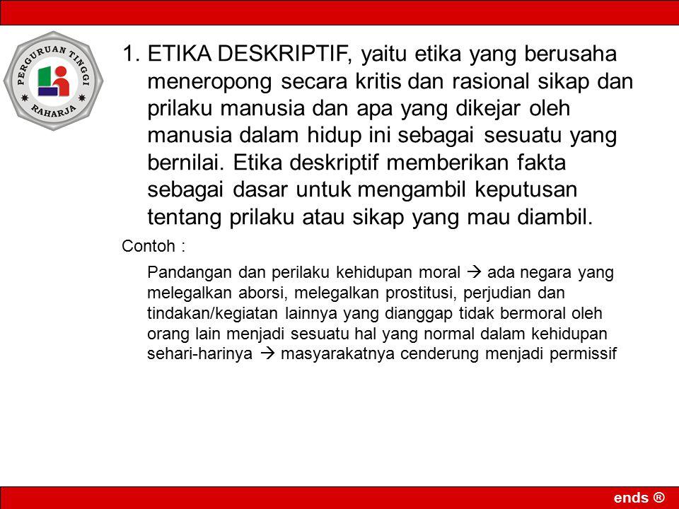 ends ® 1.ETIKA DESKRIPTIF, yaitu etika yang berusaha meneropong secara kritis dan rasional sikap dan prilaku manusia dan apa yang dikejar oleh manusia