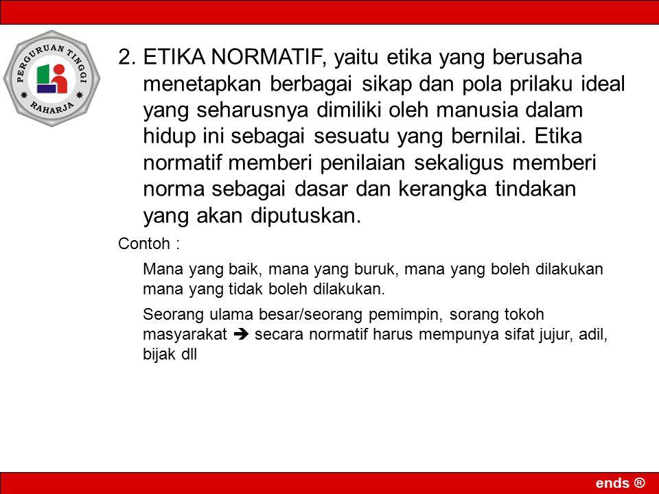 ends ® 2.ETIKA NORMATIF, yaitu etika yang berusaha menetapkan berbagai sikap dan pola prilaku ideal yang seharusnya dimiliki oleh manusia dalam hidup