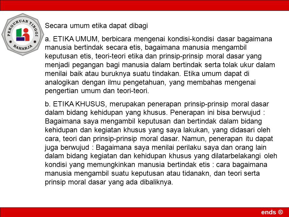 ends ® Secara umum etika dapat dibagi a. ETIKA UMUM, berbicara mengenai kondisi-kondisi dasar bagaimana manusia bertindak secara etis, bagaimana manus