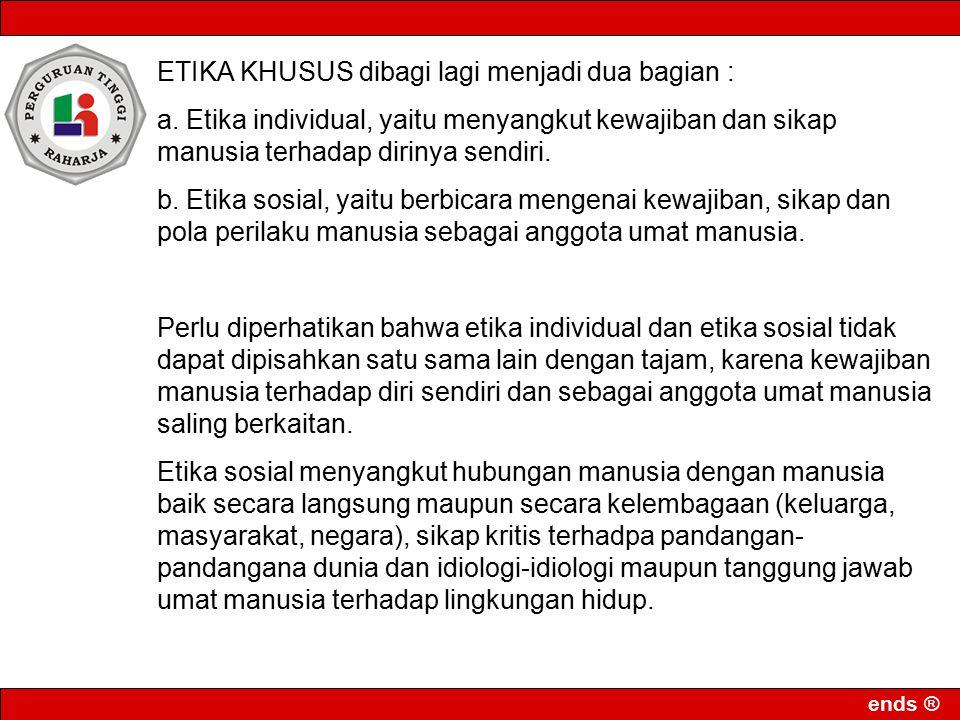 ends ® ETIKA KHUSUS dibagi lagi menjadi dua bagian : a. Etika individual, yaitu menyangkut kewajiban dan sikap manusia terhadap dirinya sendiri. b. Et