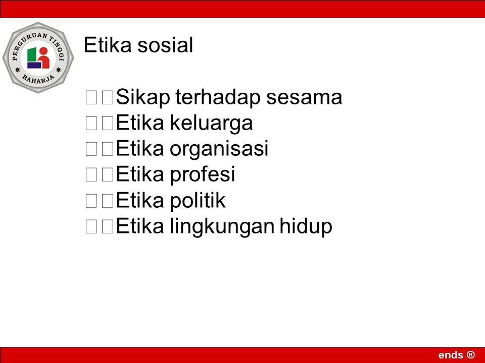 ends ® Etika sosial Sikap terhadap sesama Etika keluarga Etika organisasi Etika profesi Etika politik Etika lingkungan hidup