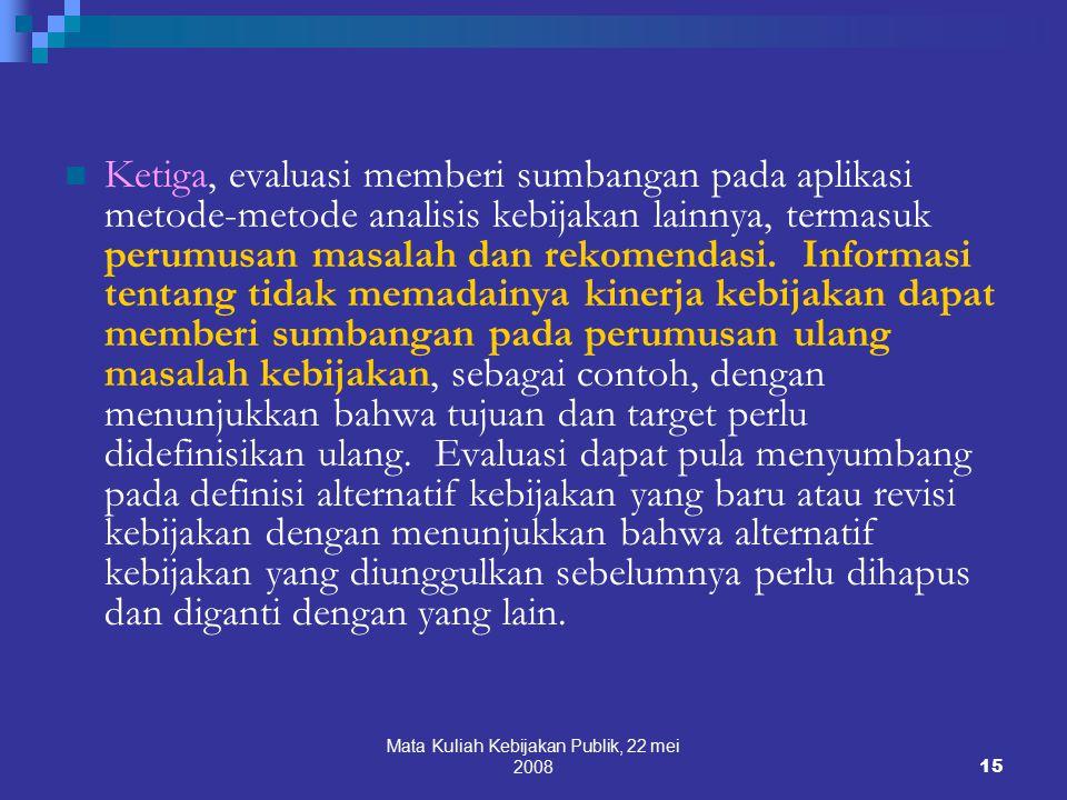 Mata Kuliah Kebijakan Publik, 22 mei 200815 Ketiga, evaluasi memberi sumbangan pada aplikasi metode-metode analisis kebijakan lainnya, termasuk perumusan masalah dan rekomendasi.