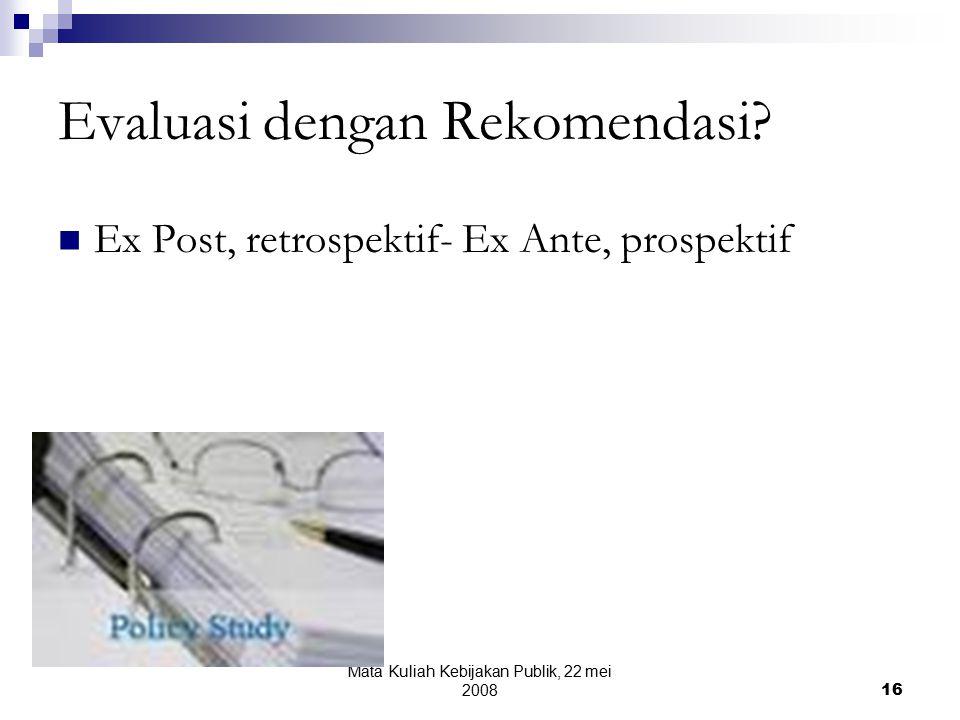 Mata Kuliah Kebijakan Publik, 22 mei 200816 Evaluasi dengan Rekomendasi.