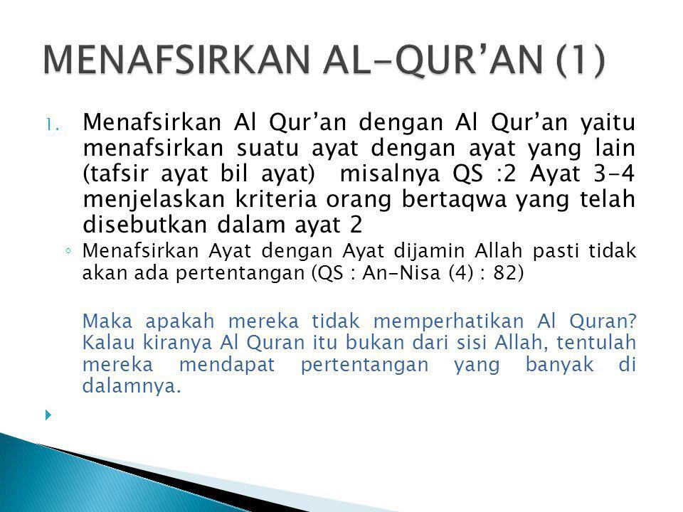 1. Menafsirkan Al Qur'an dengan Al Qur'an yaitu menafsirkan suatu ayat dengan ayat yang lain (tafsir ayat bil ayat) misalnya QS :2 Ayat 3-4 menjelaska
