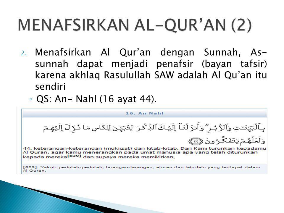 2. Menafsirkan Al Qur'an dengan Sunnah, As- sunnah dapat menjadi penafsir (bayan tafsir) karena akhlaq Rasulullah SAW adalah Al Qu'an itu sendiri ◦ QS