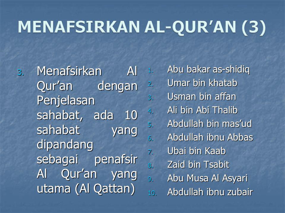 3. Menafsirkan Al Qur'an dengan Penjelasan sahabat, ada 10 sahabat yang dipandang sebagai penafsir Al Qur'an yang utama (Al Qattan) 1. Abu bakar as-sh